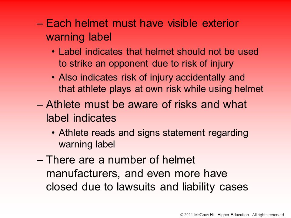 –Each helmet must have visible exterior warning label Label indicates that helmet should not be used to strike an opponent due to risk of injury Also indicates risk of injury accidentally and that athlete plays at own risk while using helmet –Athlete must be aware of risks and what label indicates Athlete reads and signs statement regarding warning label –There are a number of helmet manufacturers, and even more have closed due to lawsuits and liability cases © 2011 McGraw-Hill Higher Education.