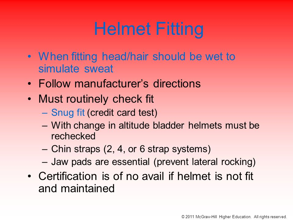 Helmet Fitting When fitting head/hair should be wet to simulate sweat Follow manufacturer's directions Must routinely check fit –Snug fit (credit card test) –With change in altitude bladder helmets must be rechecked –Chin straps (2, 4, or 6 strap systems) –Jaw pads are essential (prevent lateral rocking) Certification is of no avail if helmet is not fit and maintained © 2011 McGraw-Hill Higher Education.