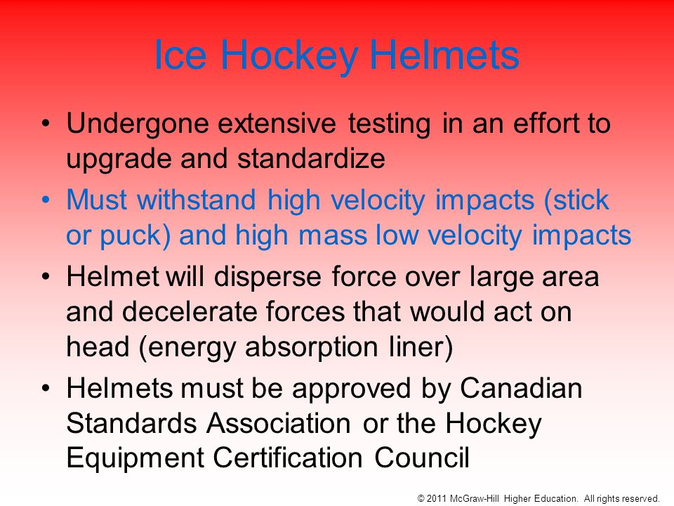 Ice Hockey Helmets Undergone extensive testing in an effort to upgrade and standardize Must withstand high velocity impacts (stick or puck) and high mass low velocity impacts Helmet will disperse force over large area and decelerate forces that would act on head (energy absorption liner) Helmets must be approved by Canadian Standards Association or the Hockey Equipment Certification Council © 2011 McGraw-Hill Higher Education.