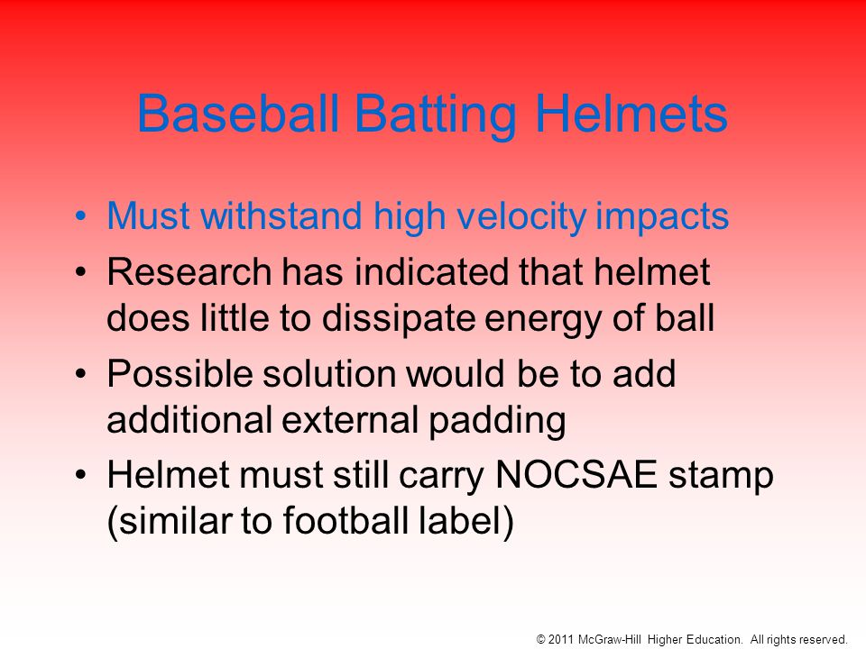 Baseball Batting Helmets Must withstand high velocity impacts Research has indicated that helmet does little to dissipate energy of ball Possible solution would be to add additional external padding Helmet must still carry NOCSAE stamp (similar to football label) © 2011 McGraw-Hill Higher Education.