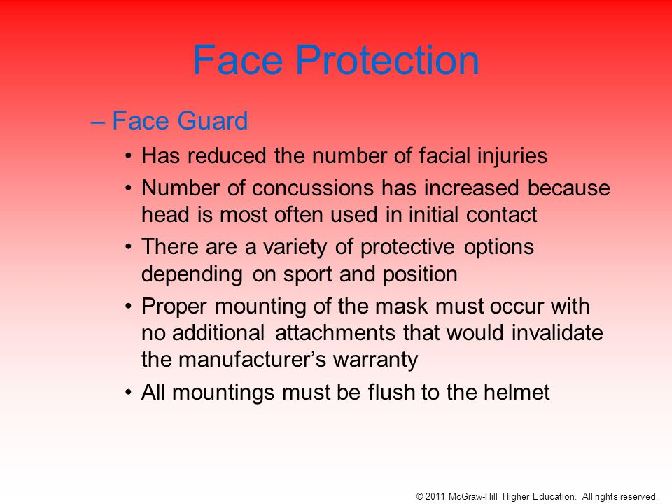 Face Protection –Face Guard Has reduced the number of facial injuries Number of concussions has increased because head is most often used in initial contact There are a variety of protective options depending on sport and position Proper mounting of the mask must occur with no additional attachments that would invalidate the manufacturer's warranty All mountings must be flush to the helmet © 2011 McGraw-Hill Higher Education.