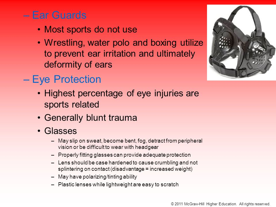 –Ear Guards Most sports do not use Wrestling, water polo and boxing utilize to prevent ear irritation and ultimately deformity of ears –Eye Protection Highest percentage of eye injuries are sports related Generally blunt trauma Glasses –May slip on sweat, become bent, fog, detract from peripheral vision or be difficult to wear with headgear –Properly fitting glasses can provide adequate protection –Lens should be case hardened to cause crumbling and not splintering on contact (disadvantage = increased weight) –May have polarizing/tinting ability –Plastic lenses while lightweight are easy to scratch © 2011 McGraw-Hill Higher Education.