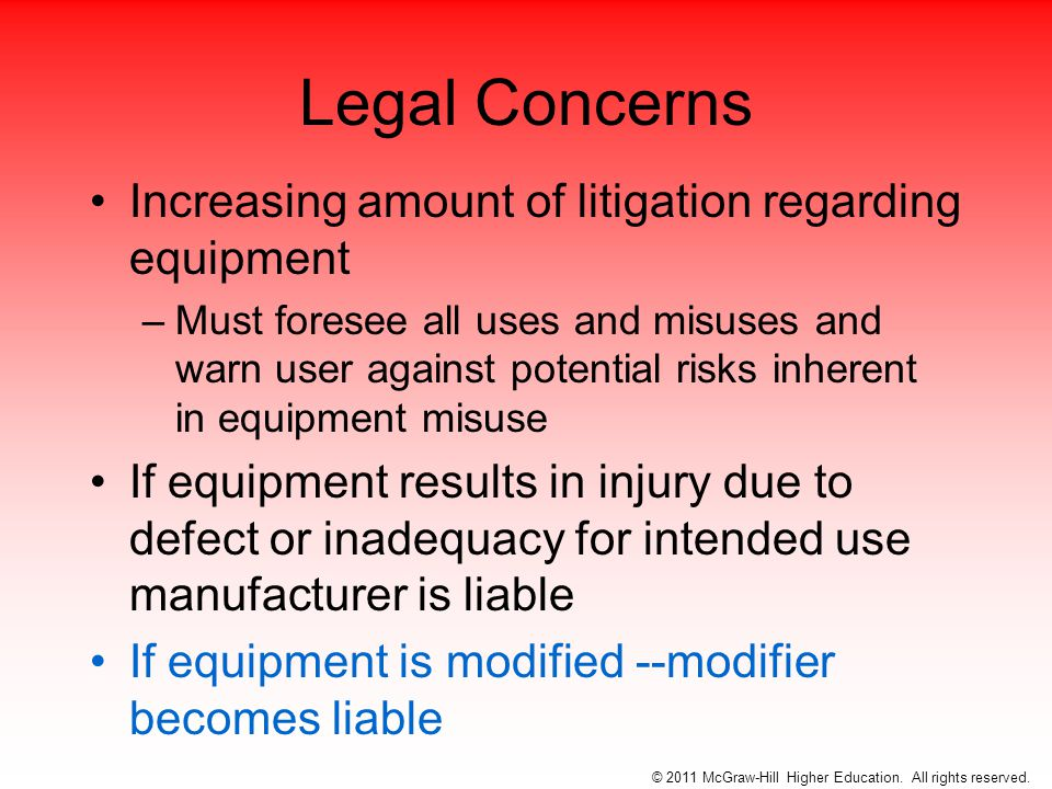 Legal Concerns Increasing amount of litigation regarding equipment –Must foresee all uses and misuses and warn user against potential risks inherent in equipment misuse If equipment results in injury due to defect or inadequacy for intended use manufacturer is liable If equipment is modified --modifier becomes liable © 2011 McGraw-Hill Higher Education.