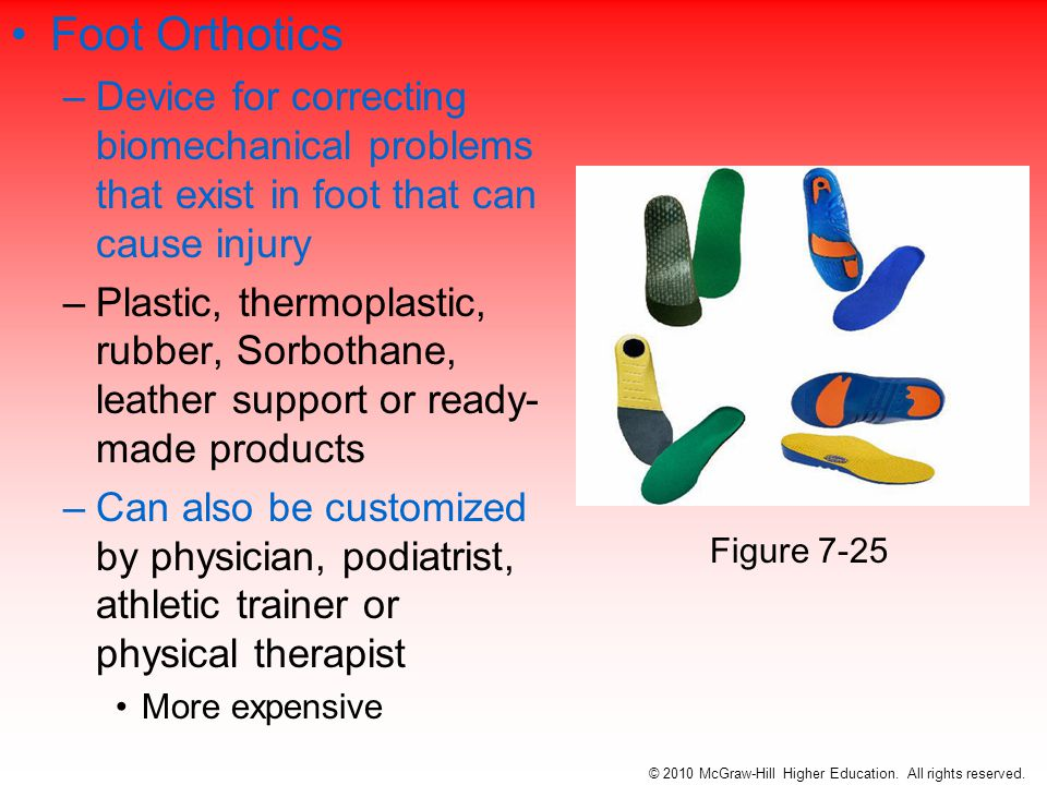 Foot Orthotics –Device for correcting biomechanical problems that exist in foot that can cause injury –Plastic, thermoplastic, rubber, Sorbothane, leather support or ready- made products –Can also be customized by physician, podiatrist, athletic trainer or physical therapist More expensive © 2010 McGraw-Hill Higher Education.