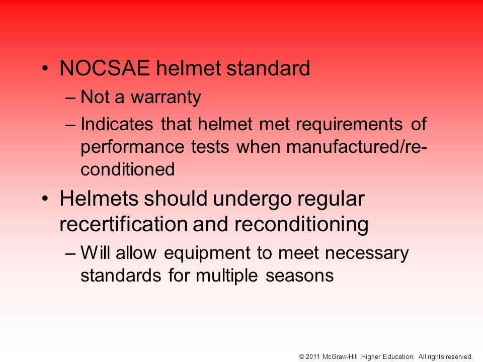 NOCSAE helmet standard –Not a warranty –Indicates that helmet met requirements of performance tests when manufactured/re- conditioned Helmets should undergo regular recertification and reconditioning –Will allow equipment to meet necessary standards for multiple seasons © 2011 McGraw-Hill Higher Education.