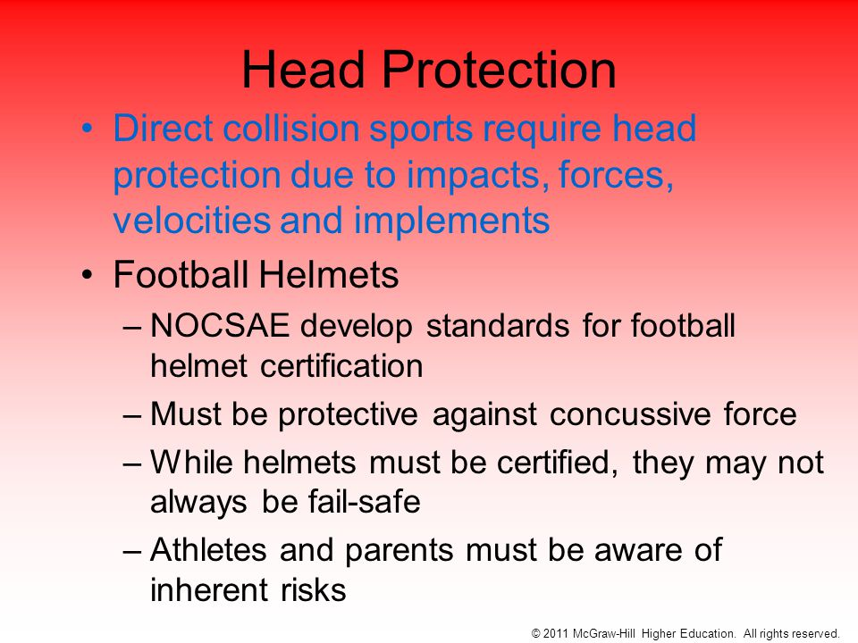 Head Protection Direct collision sports require head protection due to impacts, forces, velocities and implements Football Helmets –NOCSAE develop standards for football helmet certification –Must be protective against concussive force –While helmets must be certified, they may not always be fail-safe –Athletes and parents must be aware of inherent risks © 2011 McGraw-Hill Higher Education.