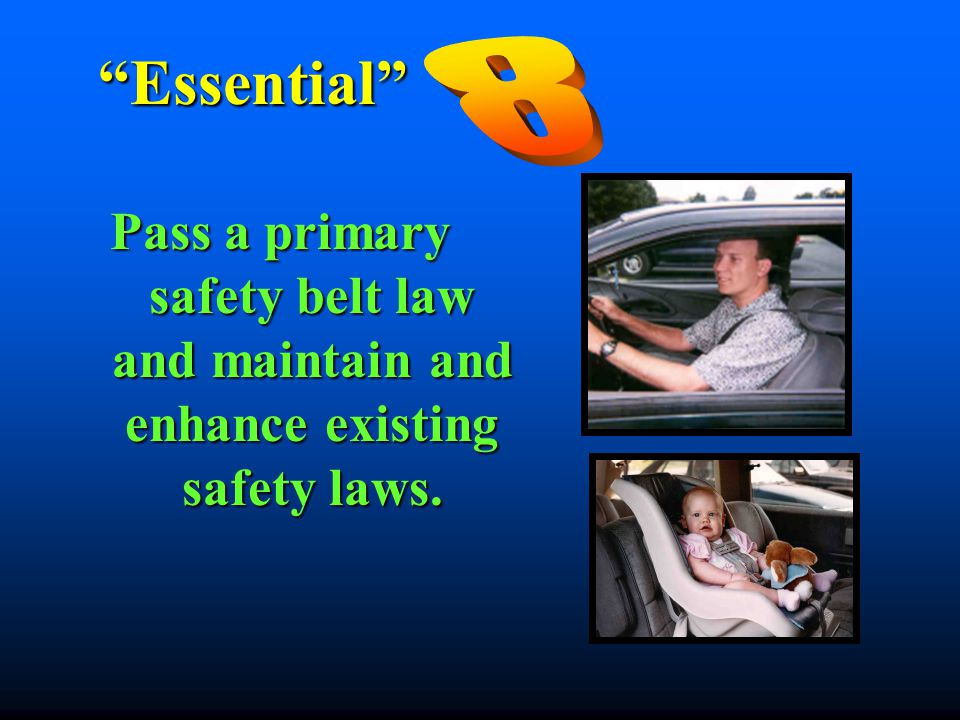 """Essential"" Pass a primary safety belt law and maintain and enhance existing safety laws."