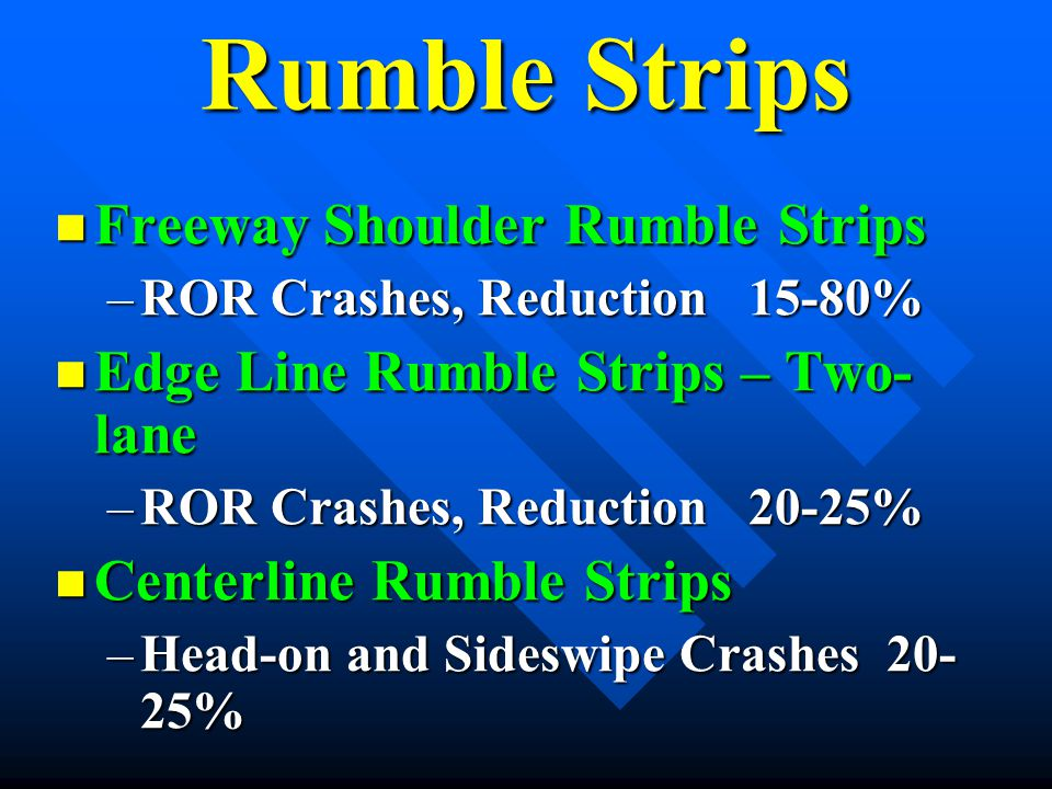 Rumble Strips Freeway Shoulder Rumble Strips Freeway Shoulder Rumble Strips –ROR Crashes, Reduction 15-80% Edge Line Rumble Strips – Two- lane Edge Li