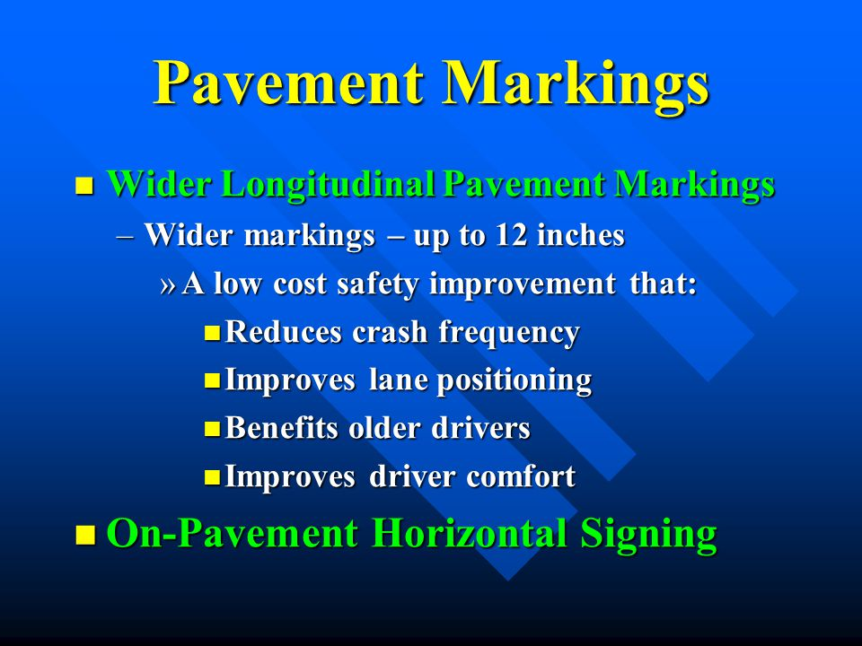 Pavement Markings Wider Longitudinal Pavement Markings Wider Longitudinal Pavement Markings –Wider markings – up to 12 inches »A low cost safety impro