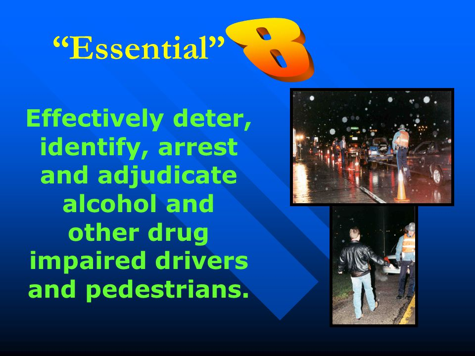 """Essential"" Effectively deter, identify, arrest and adjudicate alcohol and other drug impaired drivers and pedestrians."