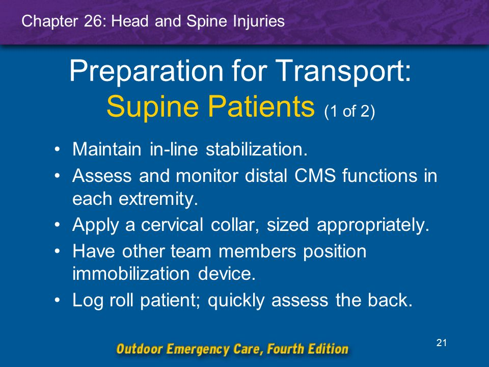 Chapter 26: Head and Spine Injuries 22 Preparation for Transport: Supine Patients (2 of 2) Center patient on device.