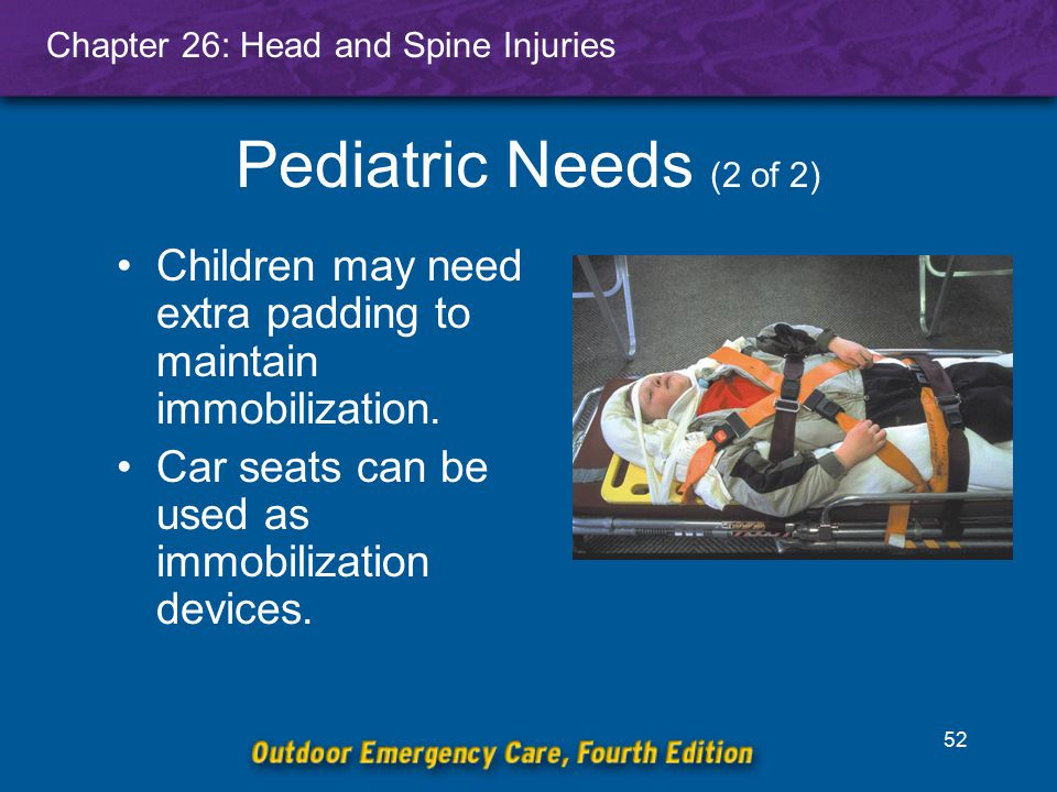 Chapter 26: Head and Spine Injuries 52 Pediatric Needs (2 of 2) Children may need extra padding to maintain immobilization. Car seats can be used as i