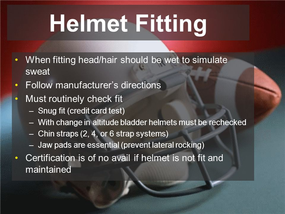 Helmet Fitting When fitting head/hair should be wet to simulate sweat Follow manufacturer's directions Must routinely check fit –Snug fit (credit card test) –With change in altitude bladder helmets must be rechecked –Chin straps (2, 4, or 6 strap systems) –Jaw pads are essential (prevent lateral rocking) Certification is of no avail if helmet is not fit and maintained