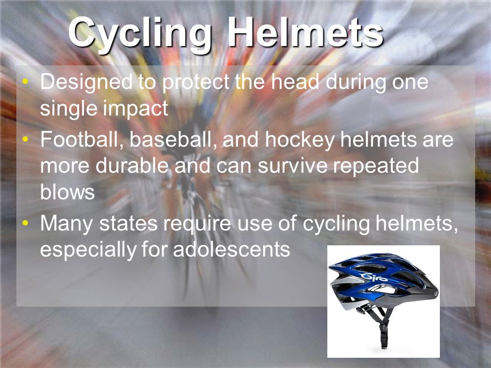 Cycling Helmets Designed to protect the head during one single impact Football, baseball, and hockey helmets are more durable and can survive repeated blows Many states require use of cycling helmets, especially for adolescents