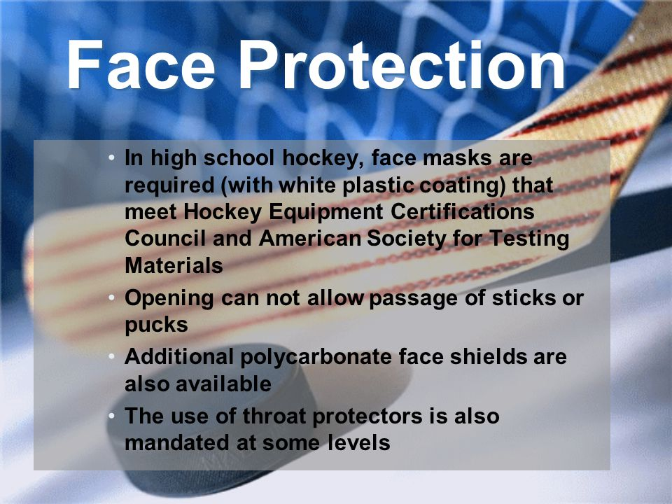 Face Protection In high school hockey, face masks are required (with white plastic coating) that meet Hockey Equipment Certifications Council and American Society for Testing Materials Opening can not allow passage of sticks or pucks Additional polycarbonate face shields are also available The use of throat protectors is also mandated at some levels