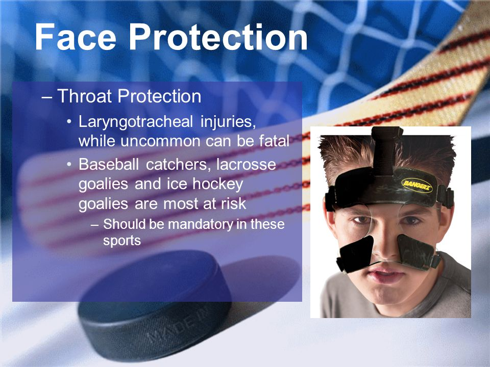 Face Protection –Throat Protection Laryngotracheal injuries, while uncommon can be fatal Baseball catchers, lacrosse goalies and ice hockey goalies are most at risk –Should be mandatory in these sports