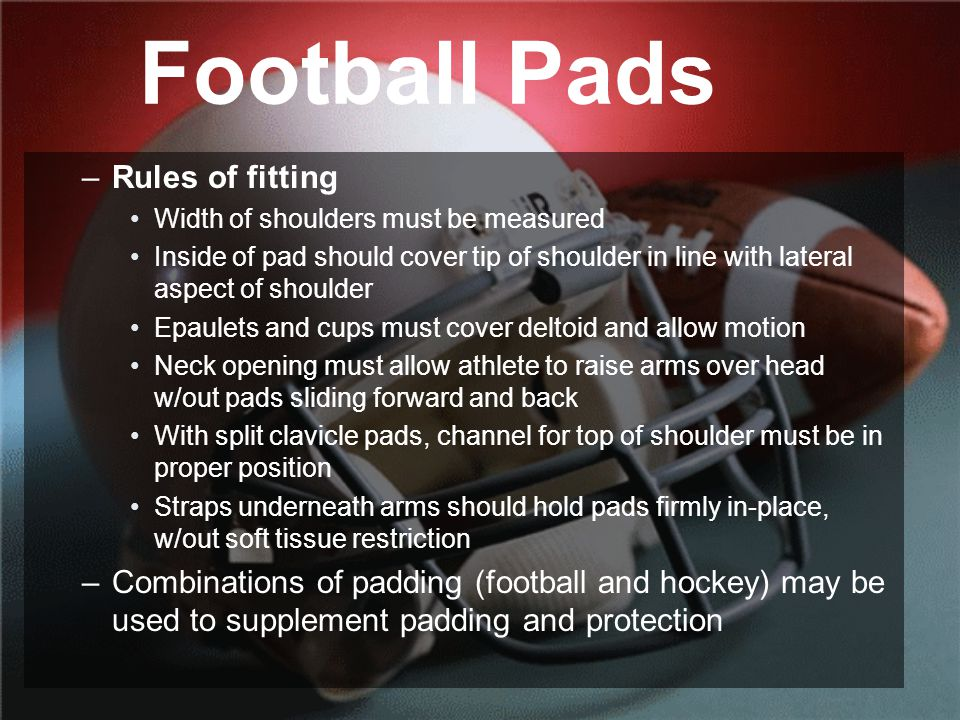 Football Pads –Rules of fitting Width of shoulders must be measured Inside of pad should cover tip of shoulder in line with lateral aspect of shoulder Epaulets and cups must cover deltoid and allow motion Neck opening must allow athlete to raise arms over head w/out pads sliding forward and back With split clavicle pads, channel for top of shoulder must be in proper position Straps underneath arms should hold pads firmly in-place, w/out soft tissue restriction –Combinations of padding (football and hockey) may be used to supplement padding and protection
