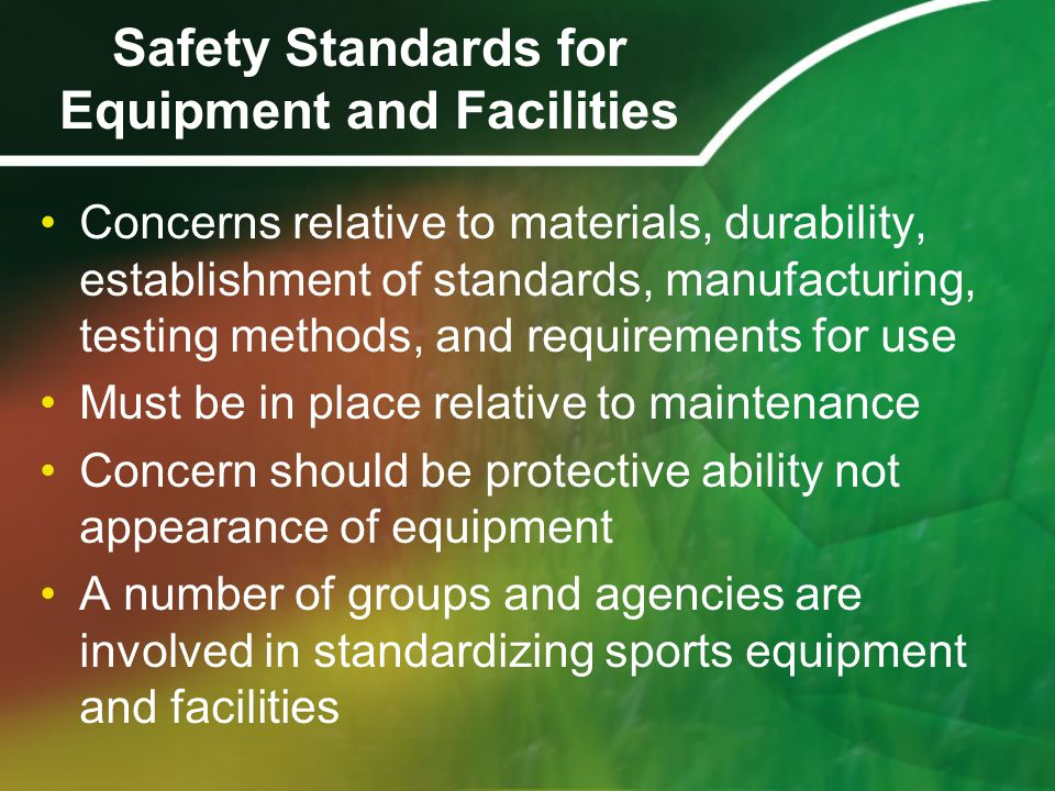 Safety Standards for Equipment and Facilities Concerns relative to materials, durability, establishment of standards, manufacturing, testing methods, and requirements for use Must be in place relative to maintenance Concern should be protective ability not appearance of equipment A number of groups and agencies are involved in standardizing sports equipment and facilities
