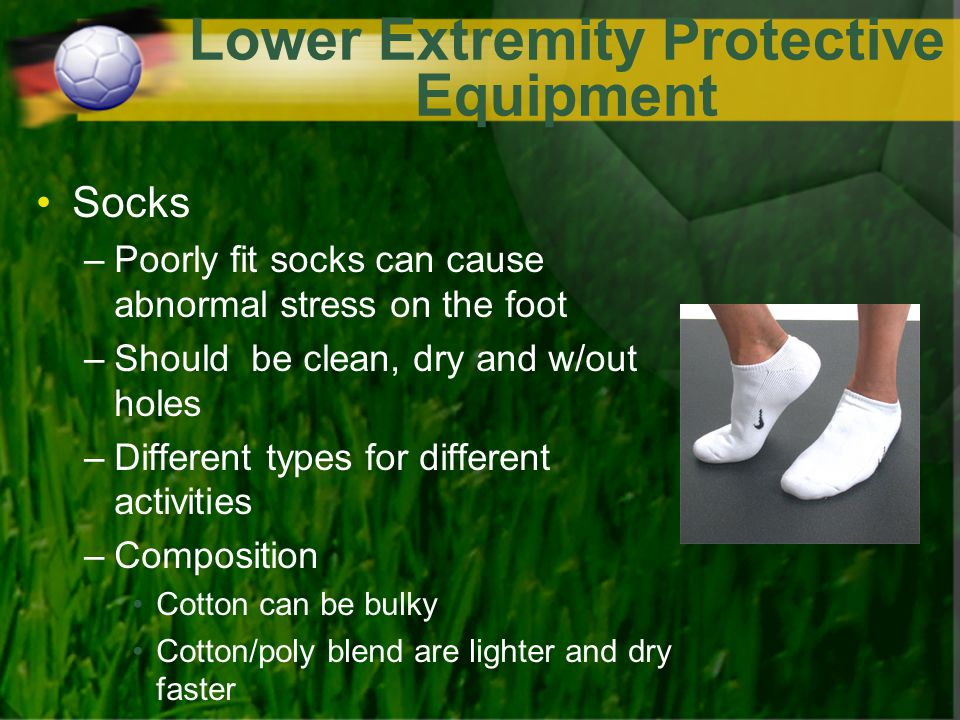 Lower Extremity Protective Equipment Socks –Poorly fit socks can cause abnormal stress on the foot –Should be clean, dry and w/out holes –Different types for different activities –Composition Cotton can be bulky Cotton/poly blend are lighter and dry faster