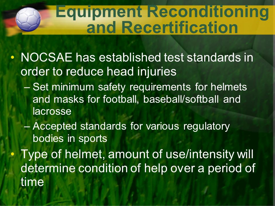 Equipment Reconditioning and Recertification NOCSAE has established test standards in order to reduce head injuries –Set minimum safety requirements for helmets and masks for football, baseball/softball and lacrosse –Accepted standards for various regulatory bodies in sports Type of helmet, amount of use/intensity will determine condition of help over a period of time