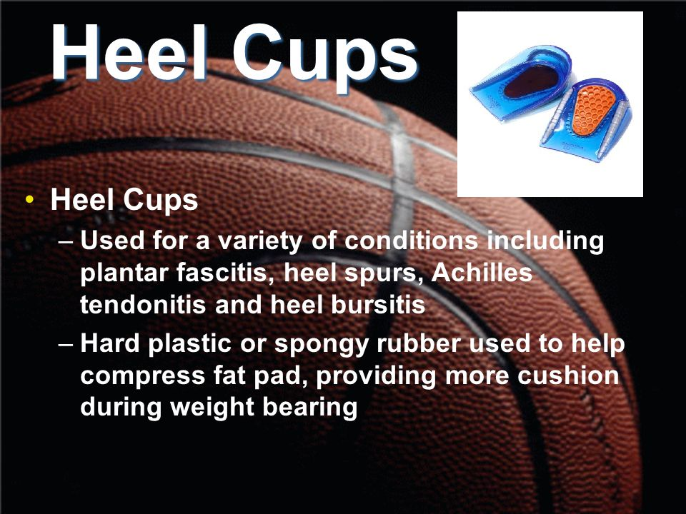 Heel Cups –Used for a variety of conditions including plantar fascitis, heel spurs, Achilles tendonitis and heel bursitis –Hard plastic or spongy rubber used to help compress fat pad, providing more cushion during weight bearing