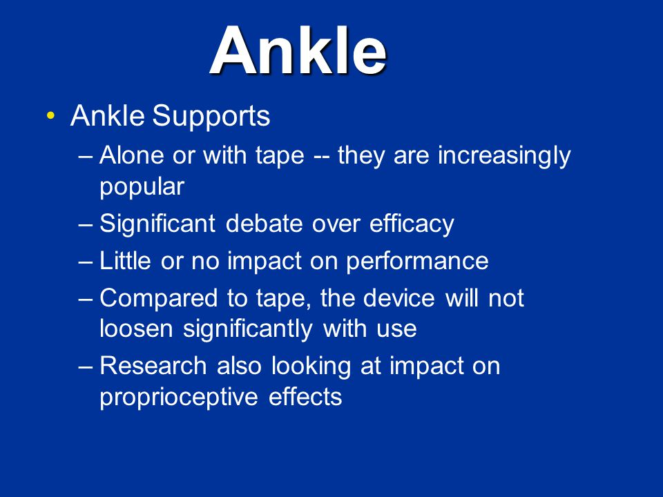 Ankle Ankle Supports –Alone or with tape -- they are increasingly popular –Significant debate over efficacy –Little or no impact on performance –Compared to tape, the device will not loosen significantly with use –Research also looking at impact on proprioceptive effects