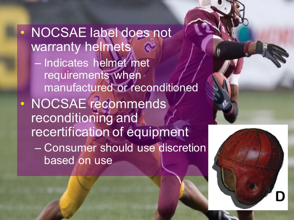 NOCSAE label does not warranty helmets –Indicates helmet met requirements when manufactured or reconditioned NOCSAE recommends reconditioning and recertification of equipment –Consumer should use discretion based on use