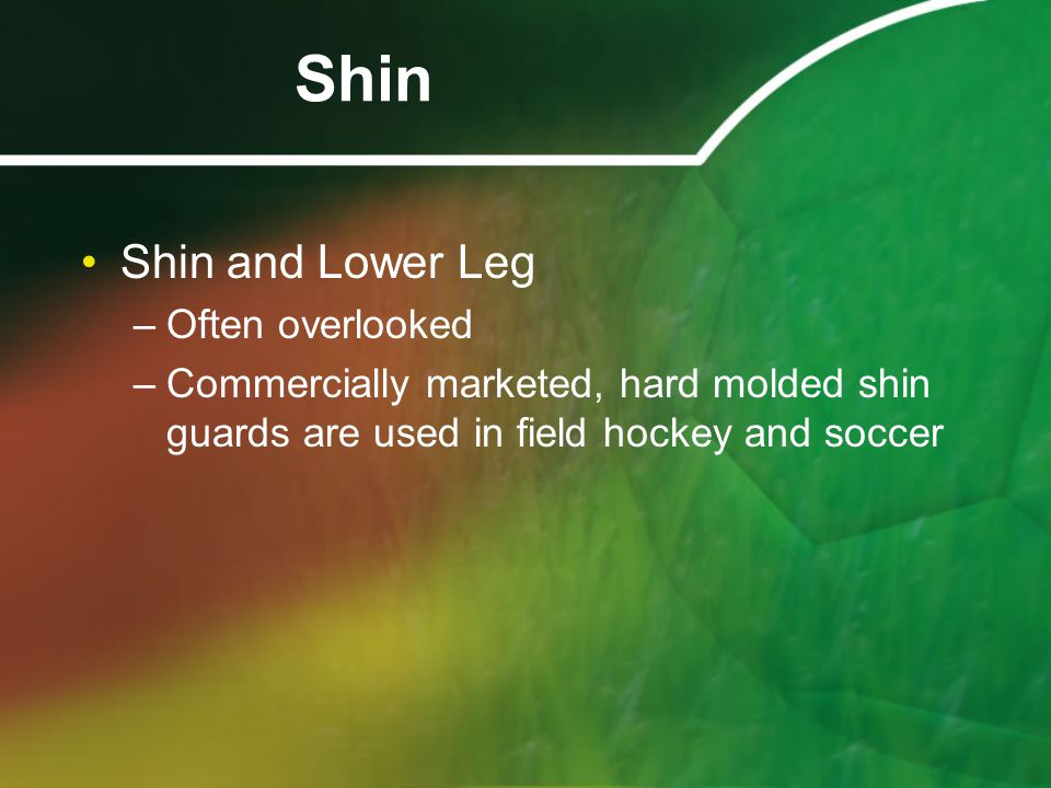 Shin Shin and Lower Leg –Often overlooked –Commercially marketed, hard molded shin guards are used in field hockey and soccer