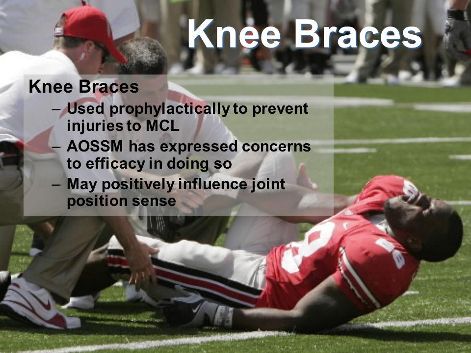 Knee Braces –Used prophylactically to prevent injuries to MCL –AOSSM has expressed concerns to efficacy in doing so –May positively influence joint position sense