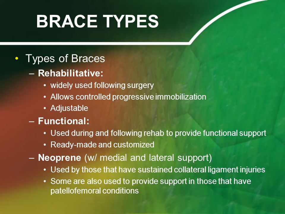 BRACE TYPES Types of Braces –Rehabilitative: widely used following surgery Allows controlled progressive immobilization Adjustable –Functional: Used during and following rehab to provide functional support Ready-made and customized –Neoprene (w/ medial and lateral support) Used by those that have sustained collateral ligament injuries Some are also used to provide support in those that have patellofemoral conditions