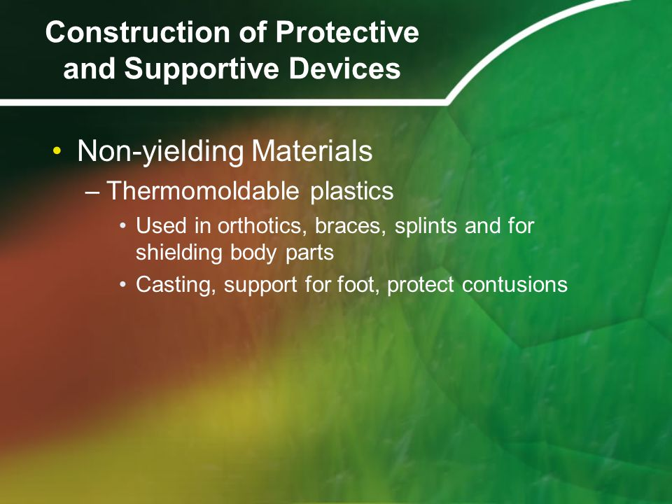Non-yielding Materials –Thermomoldable plastics Used in orthotics, braces, splints and for shielding body parts Casting, support for foot, protect contusions Construction of Protective and Supportive Devices