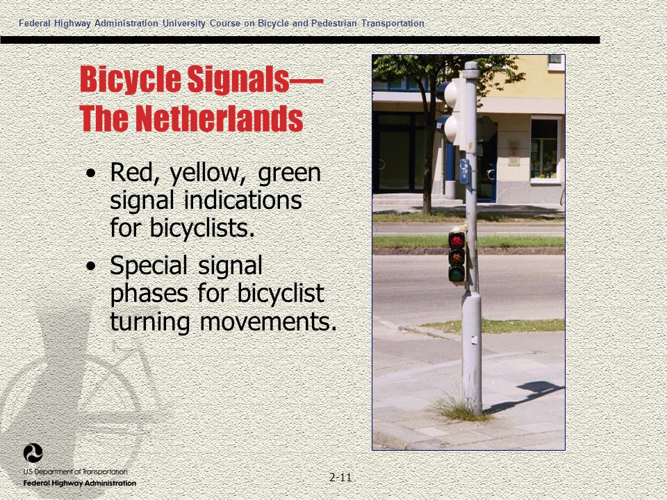 Federal Highway Administration University Course on Bicycle and Pedestrian Transportation 2-11 Bicycle Signals— The Netherlands Red, yellow, green signal indications for bicyclists.
