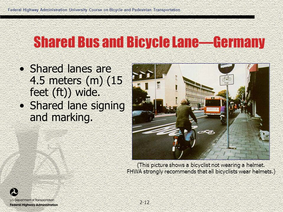 Federal Highway Administration University Course on Bicycle and Pedestrian Transportation 2-12 Shared Bus and Bicycle Lane—Germany Shared lanes are 4.5 meters (m) (15 feet (ft)) wide.