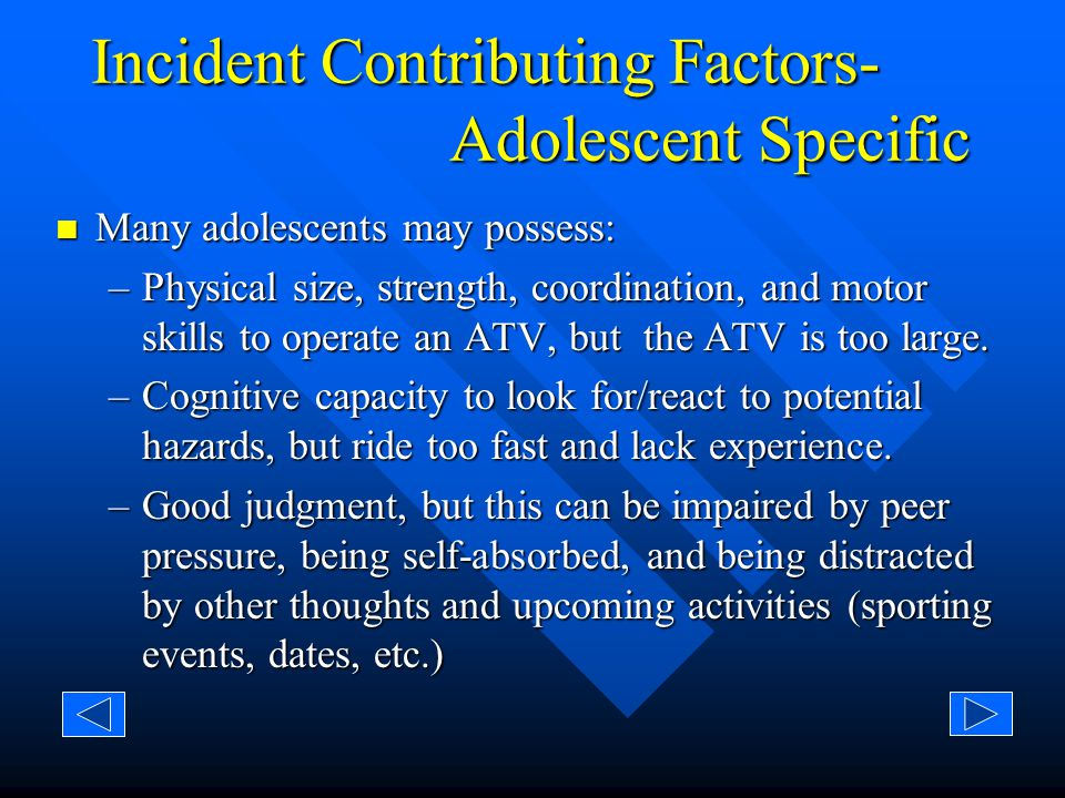 Incident Contributing Factors- Youth Specific Most youth do not possess: Most youth do not possess: –Physical size, strength, coordination and motor skills to operate the size ATV they are riding –The cognitive capacity to look for and react to potential hazards –Judgment not to act impulsively –Long attention spans and therefore are easily distracted