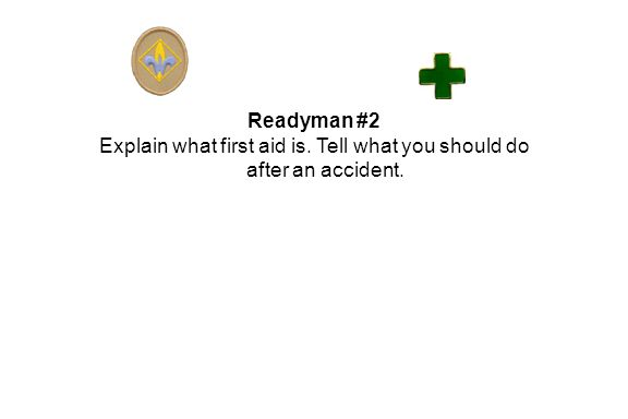 Readyman #2 Explain what first aid is. Tell what you should do after an accident.