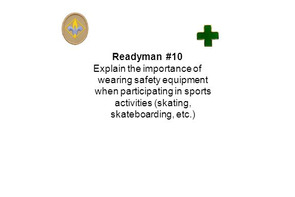 Readyman #10 Explain the importance of wearing safety equipment when participating in sports activities (skating, skateboarding, etc.)