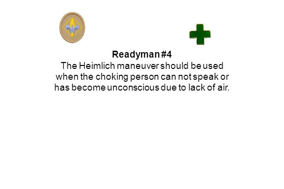 Readyman #4 The Heimlich maneuver should be used when the choking person can not speak or has become unconscious due to lack of air.