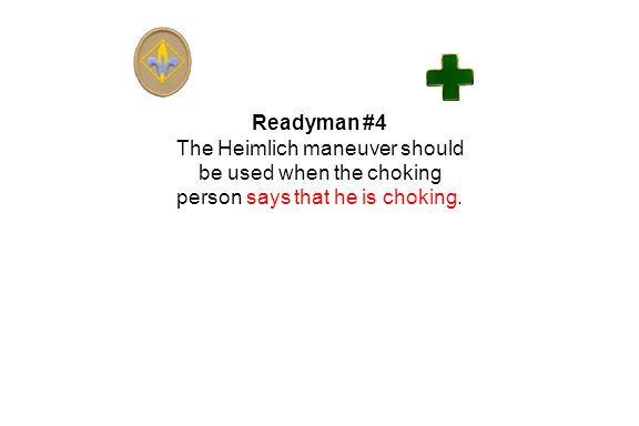 Readyman #4 The Heimlich maneuver should be used when the choking person says that he is choking.