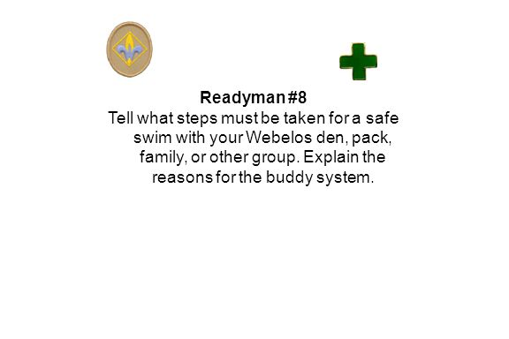 Readyman #8 Tell what steps must be taken for a safe swim with your Webelos den, pack, family, or other group.