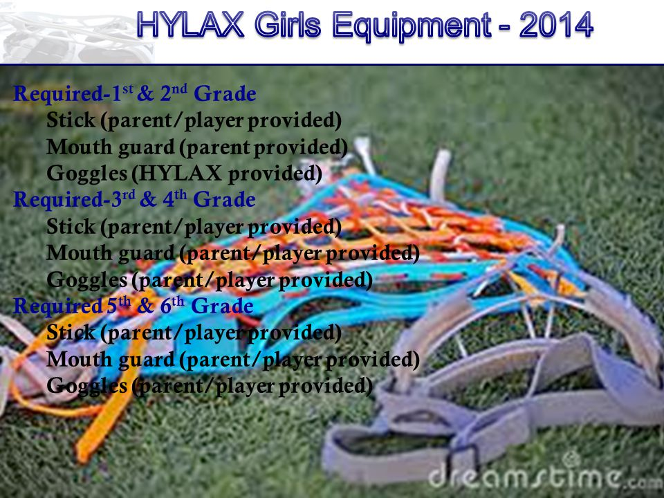 Required-1 st & 2 nd Grade Stick (parent/player provided) Mouth guard (parent provided) Goggles (HYLAX provided) Required-3 rd & 4 th Grade Stick (parent/player provided) Mouth guard (parent/player provided) Goggles (parent/player provided) Required 5 th & 6 th Grade Stick (parent/player provided) Mouth guard (parent/player provided) Goggles (parent/player provided)