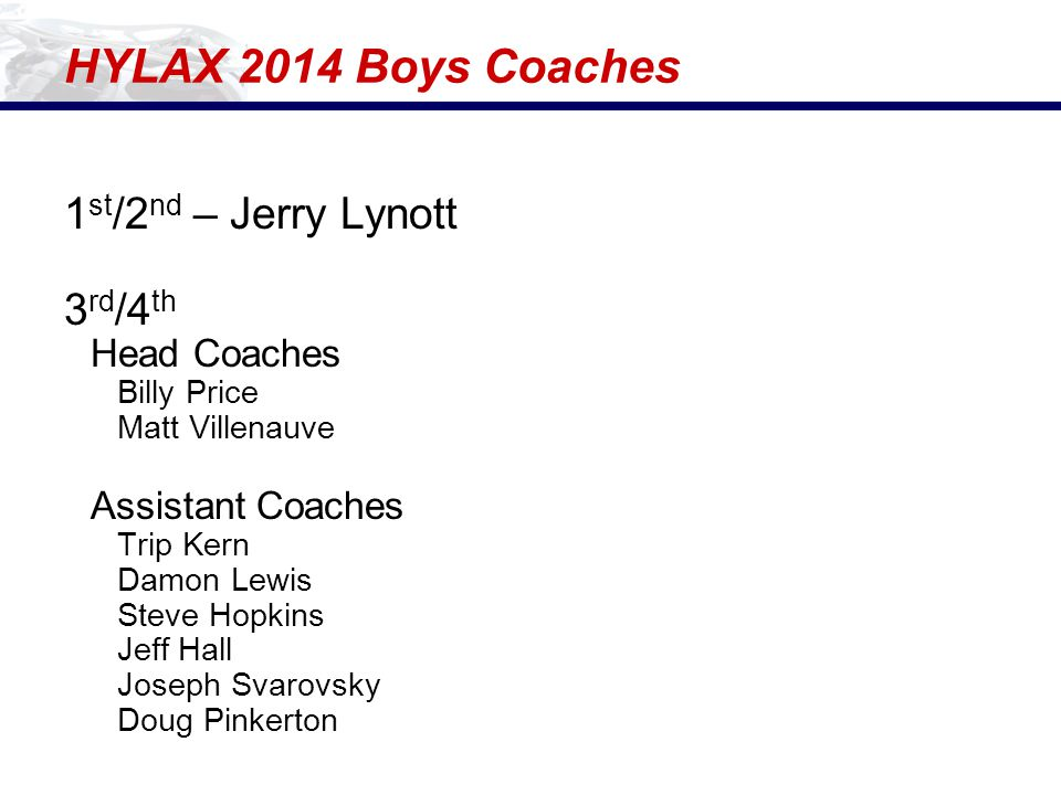 HYLAX 2014 Boys Coaches 1 st /2 nd – Jerry Lynott 3 rd /4 th Head Coaches Billy Price Matt Villenauve Assistant Coaches Trip Kern Damon Lewis Steve Ho