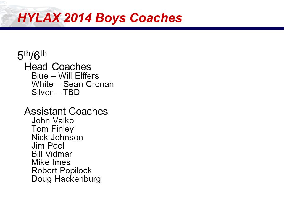 HYLAX 2014 Boys Coaches 5 th /6 th Head Coaches Blue – Will Elffers White – Sean Cronan Silver – TBD Assistant Coaches John Valko Tom Finley Nick Johnson Jim Peel Bill Vidmar Mike Imes Robert Popilock Doug Hackenburg