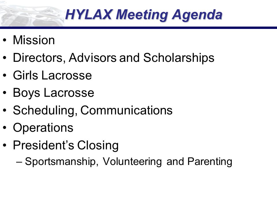 HYLAX Meeting Agenda Mission Directors, Advisors and Scholarships Girls Lacrosse Boys Lacrosse Scheduling, Communications Operations President's Closing –Sportsmanship, Volunteering and Parenting