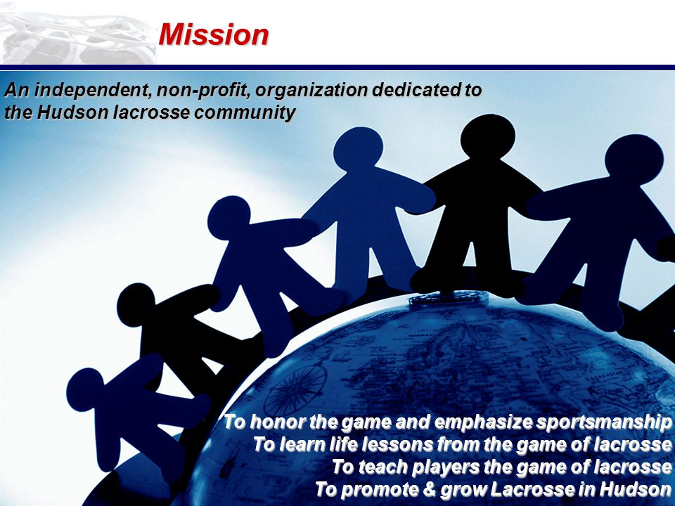 Mission To honor the game and emphasize sportsmanship To learn life lessons from the game of lacrosse To teach players the game of lacrosse To promote & grow Lacrosse in Hudson An independent, non-profit, organization dedicated to the Hudson lacrosse community