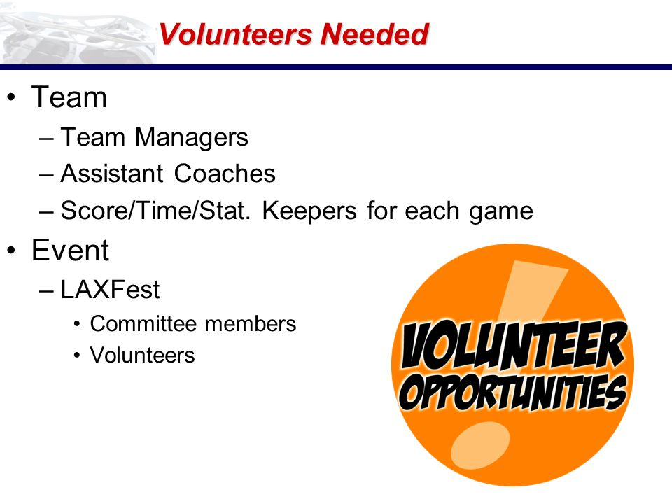 Volunteers Needed Team –Team Managers –Assistant Coaches –Score/Time/Stat.
