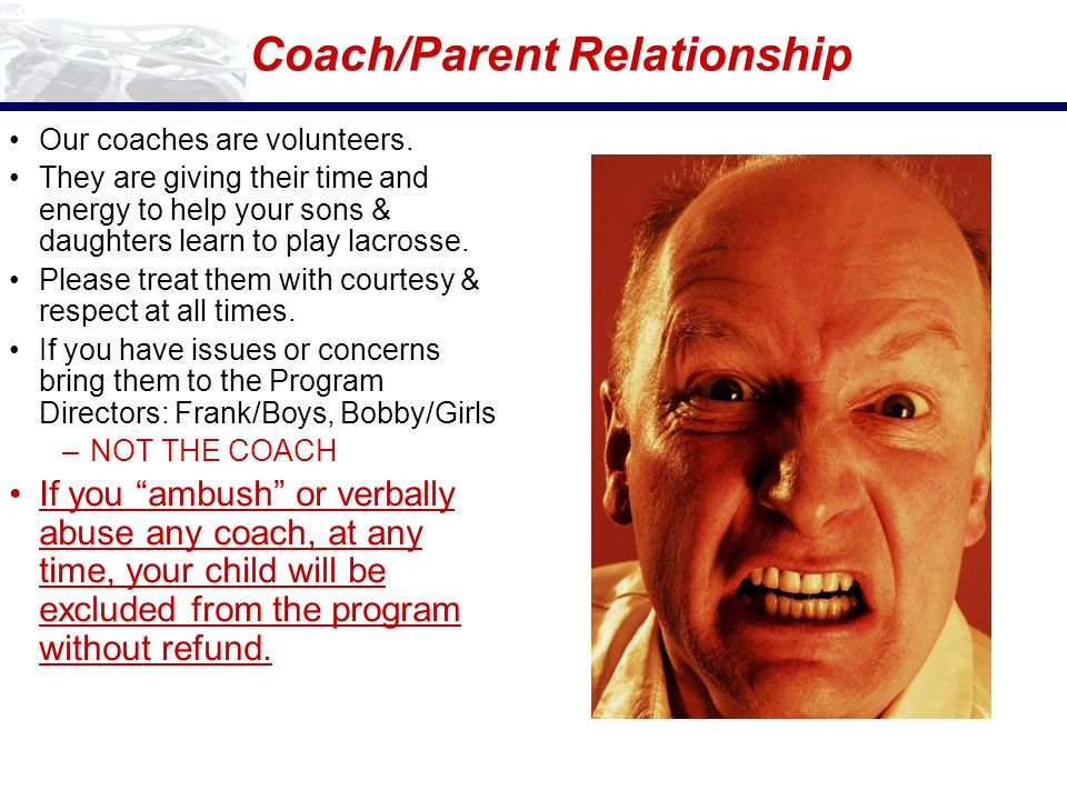 Coach/Parent Relationship Our coaches are volunteers. They are giving their time and energy to help your sons & daughters learn to play lacrosse. Plea