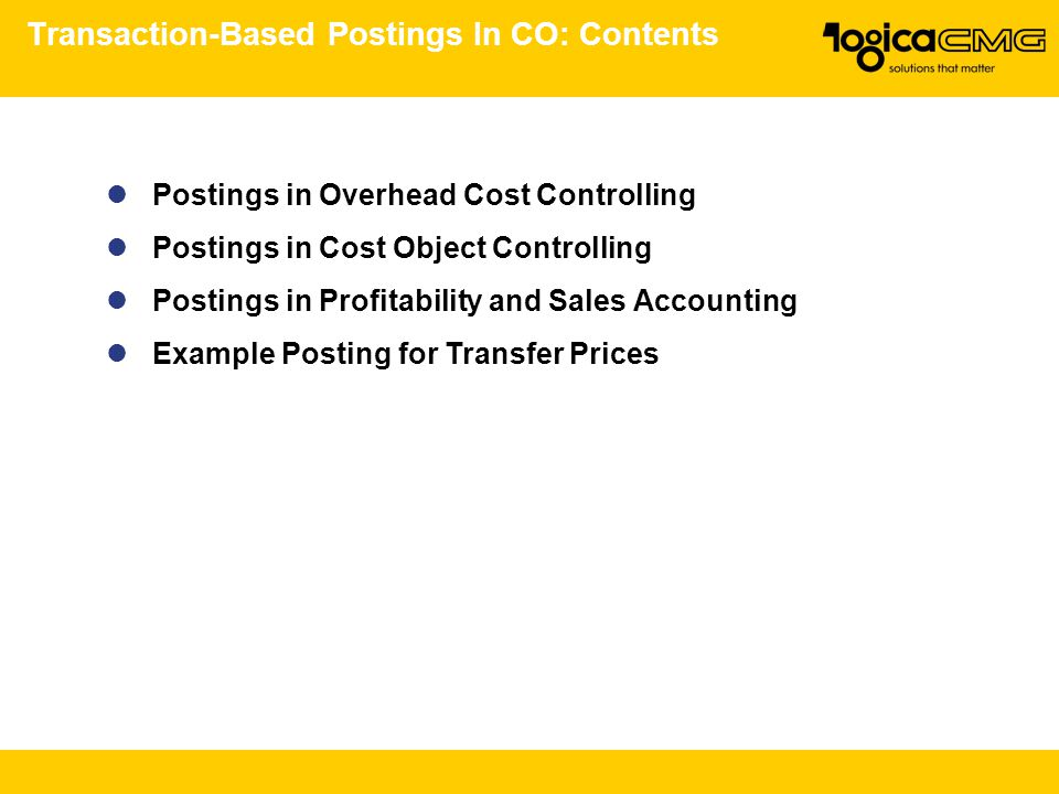 Transaction-Based Postings In CO: Contents Postings in Overhead Cost Controlling Postings in Cost Object Controlling Postings in Profitability and Sales Accounting Example Posting for Transfer Prices