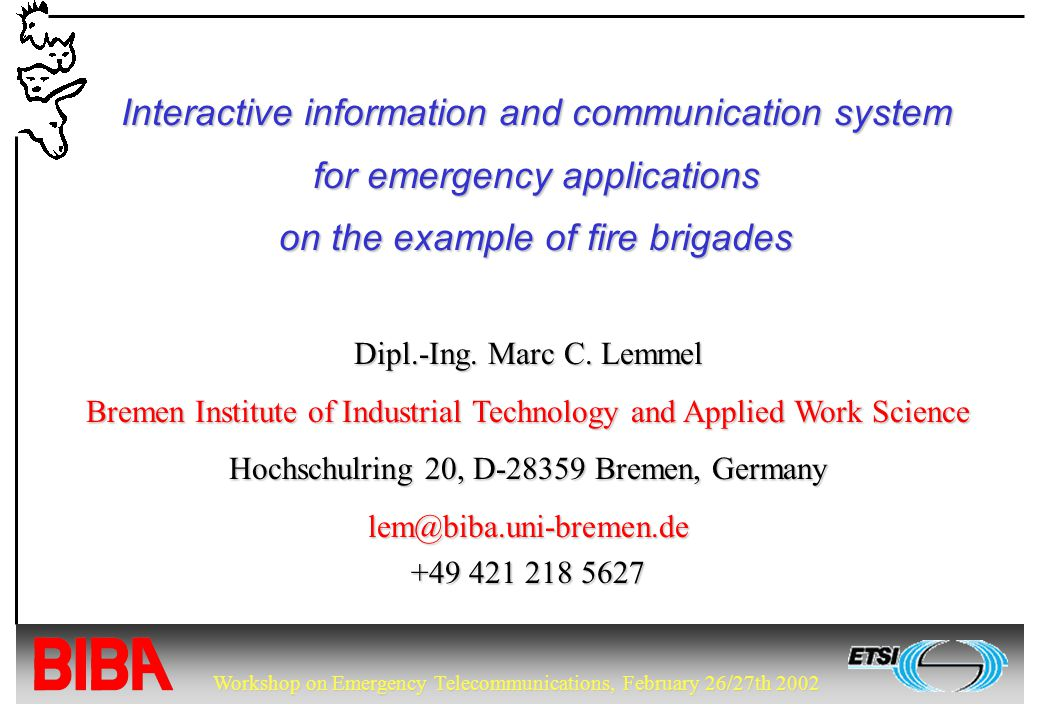 Workshop on Emergency Telecommunications, February 26/27th 2002 Interactive information and communication system for emergency applications on the example of fire brigades Dipl.-Ing.