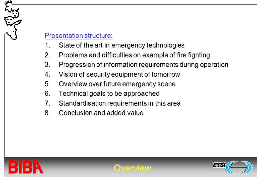 Overview Presentation structure: 1.State of the art in emergency technologies 2.Problems and difficulties on example of fire fighting 3.Progression of information requirements during operation 4.Vision of security equipment of tomorrow 5.Overview over future emergency scene 6.Technical goals to be approached 7.Standardisation requirements in this area 8.Conclusion and added value