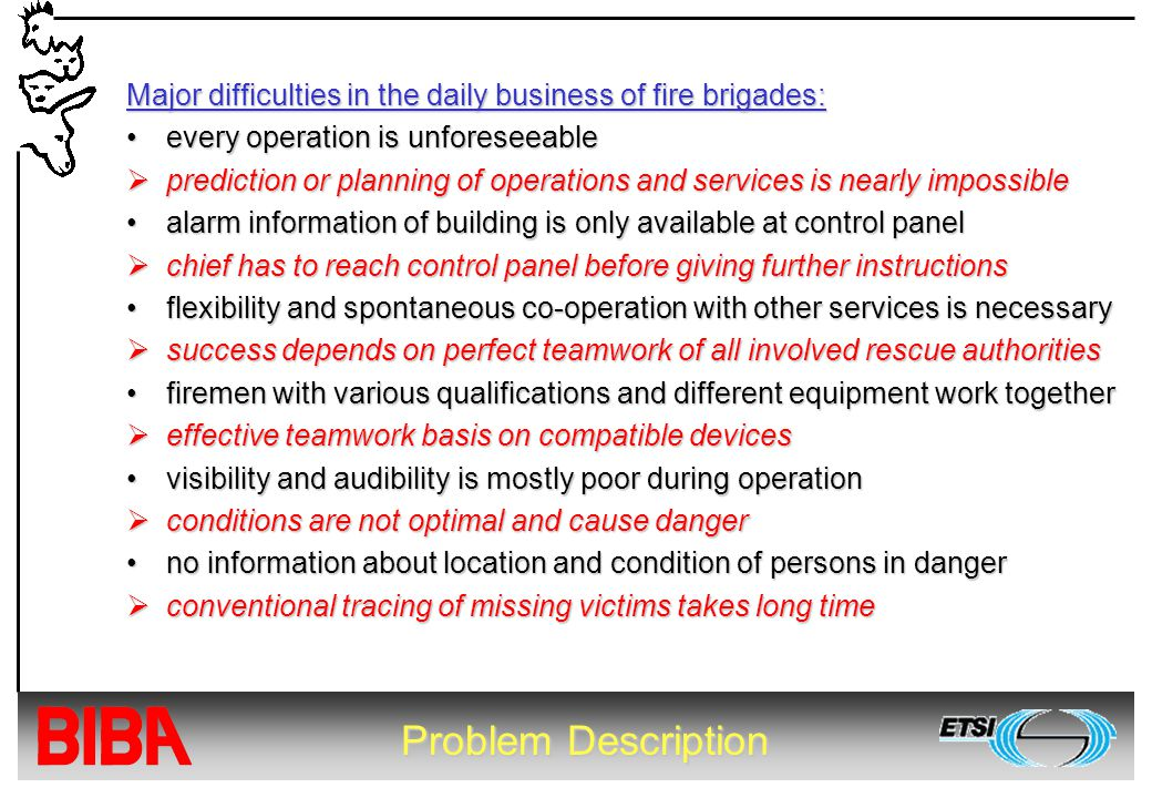 Problem Description Major difficulties in the daily business of fire brigades: every operation is unforeseeableevery operation is unforeseeable  prediction or planning of operations and services is nearly impossible alarm information of building is only available at control panelalarm information of building is only available at control panel  chief has to reach control panel before giving further instructions flexibility and spontaneous co-operation with other services is necessaryflexibility and spontaneous co-operation with other services is necessary  success depends on perfect teamwork of all involved rescue authorities firemen with various qualifications and different equipment work togetherfiremen with various qualifications and different equipment work together  effective teamwork basis on compatible devices visibility and audibility is mostly poor during operationvisibility and audibility is mostly poor during operation  conditions are not optimal and cause danger no information about location and condition of persons in dangerno information about location and condition of persons in danger  conventional tracing of missing victims takes long time